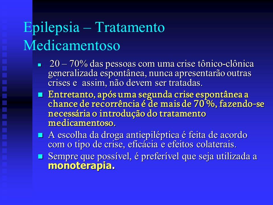 Epilepsia – Tratamento Medicamentoso 20 – 70% das pessoas com uma crise tônico-clônica generalizada espontânea, nunca apresentarão outras crises e ass