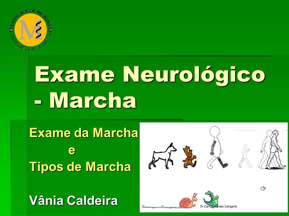 Exame Neurológico - Marcha Exame da Marcha e Tipos de Marcha Vânia Caldeira