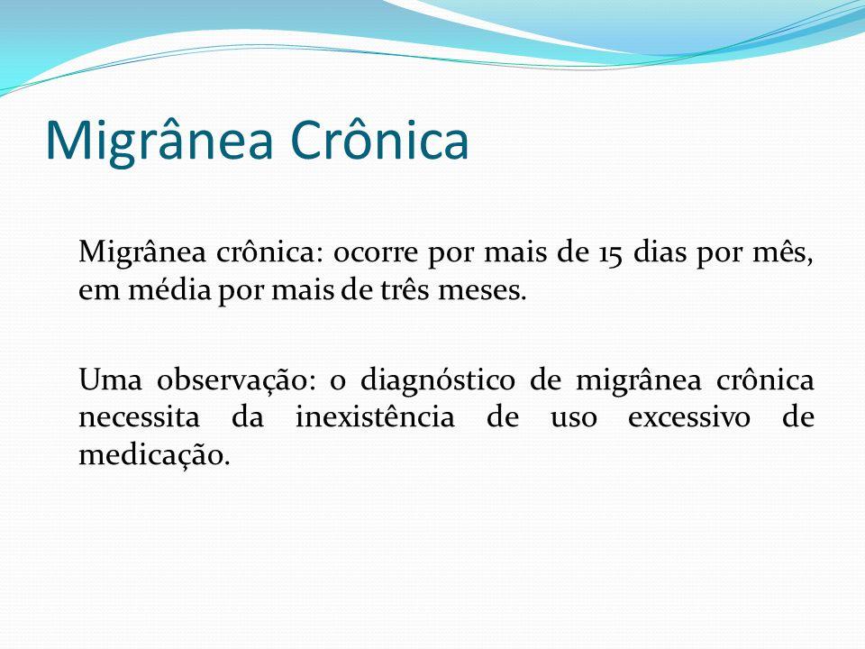 Migrânea Crônica Migrânea crônica: ocorre por mais de 15 dias por mês, em média por mais de três meses. Uma observação: o diagnóstico de migrânea crôn