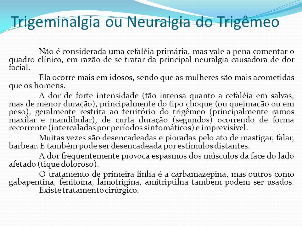 Trigeminalgia ou Neuralgia do Trigêmeo Não é considerada uma cefaléia primária, mas vale a pena comentar o quadro clínico, em razão de se tratar da pr