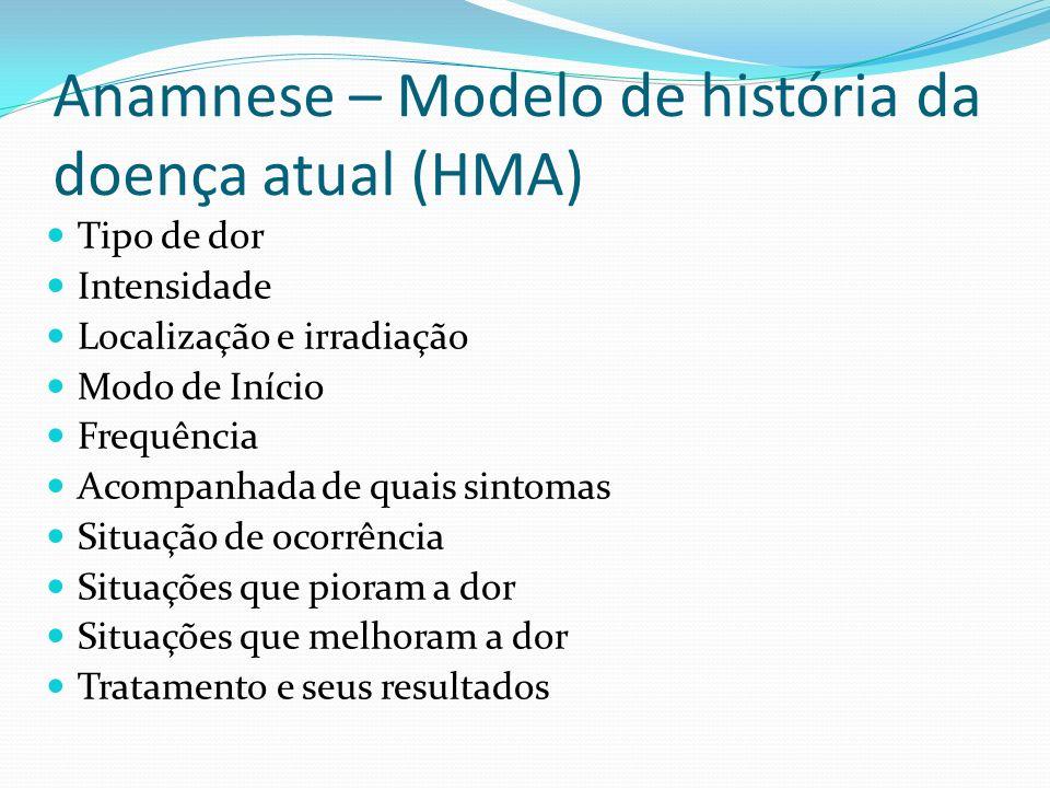 Anamnese – Modelo de história da doença atual (HMA) Tipo de dor Intensidade Localização e irradiação Modo de Início Frequência Acompanhada de quais si