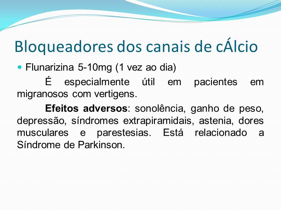 Bloqueadores dos canais de cÁlcio Flunarizina 5-10mg (1 vez ao dia) É especialmente útil em pacientes em migranosos com vertigens. Efeitos adversos: s