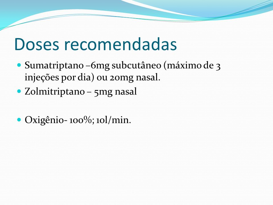 Doses recomendadas Sumatriptano –6mg subcutâneo (máximo de 3 injeções por dia) ou 20mg nasal. Zolmitriptano – 5mg nasal Oxigênio- 100%; 10l/min.