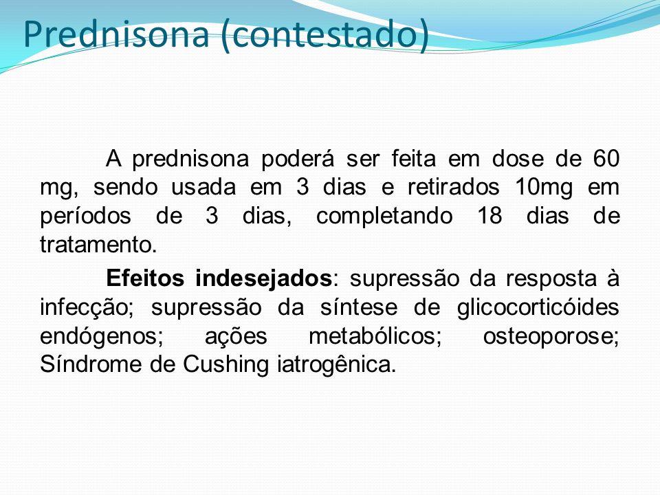 Prednisona (contestado) A prednisona poderá ser feita em dose de 60 mg, sendo usada em 3 dias e retirados 10mg em períodos de 3 dias, completando 18 d