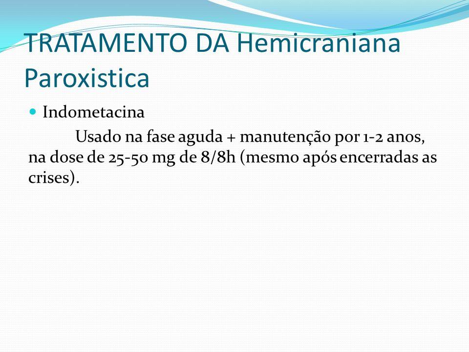 TRATAMENTO DA Hemicraniana Paroxistica Indometacina Usado na fase aguda + manutenção por 1-2 anos, na dose de 25-50 mg de 8/8h (mesmo após encerradas