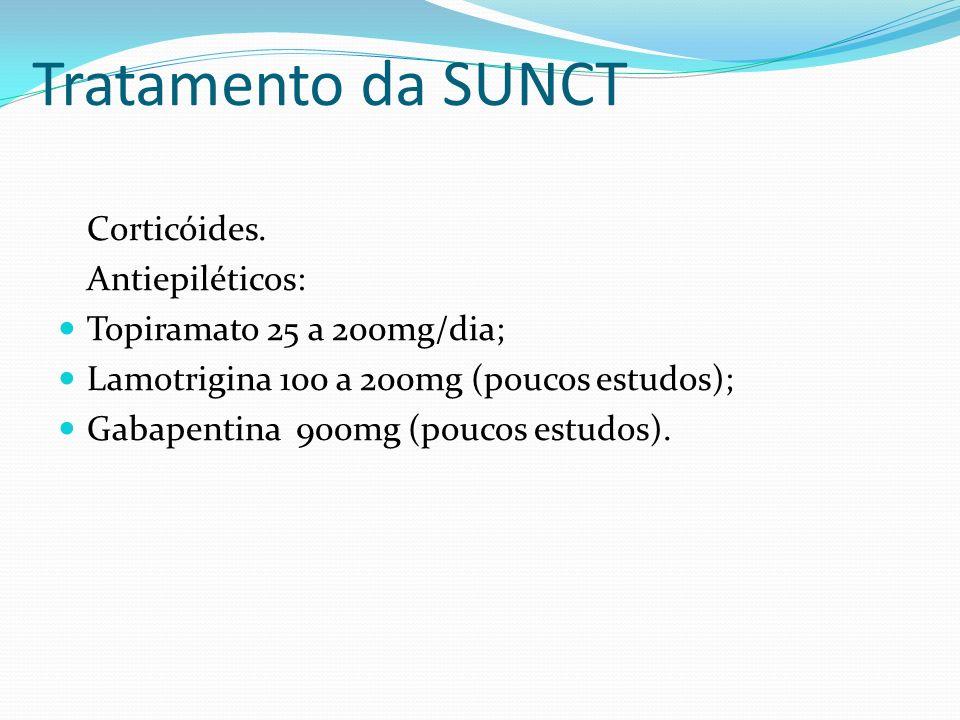 Tratamento da SUNCT Corticóides. Antiepiléticos: Topiramato 25 a 200mg/dia; Lamotrigina 100 a 200mg (poucos estudos); Gabapentina 900mg (poucos estudo