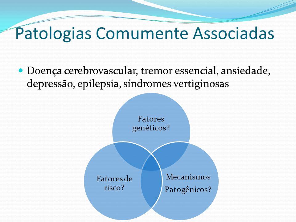 Patologias Comumente Associadas Doença cerebrovascular, tremor essencial, ansiedade, depressão, epilepsia, síndromes vertiginosas Fatores genéticos? M