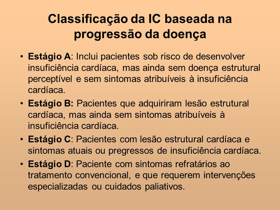 Classificação da IC baseada na progressão da doença Estágio A: Inclui pacientes sob risco de desenvolver insuficiência cardíaca, mas ainda sem doença