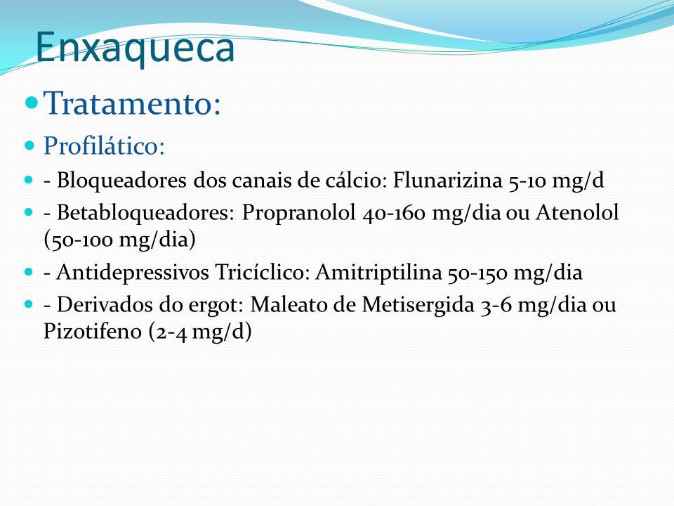 Enxaqueca Tratamento: Profilático: - Bloqueadores dos canais de cálcio: Flunarizina 5-10 mg/d - Betabloqueadores: Propranolol 40-160 mg/dia ou Atenolo