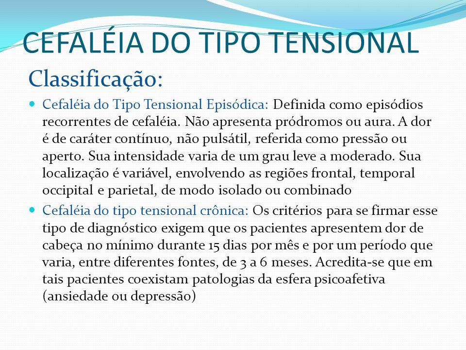 CEFALÉIA DO TIPO TENSIONAL Classificação: Cefaléia do Tipo Tensional Episódica: Definida como episódios recorrentes de cefaléia. Não apresenta pródrom