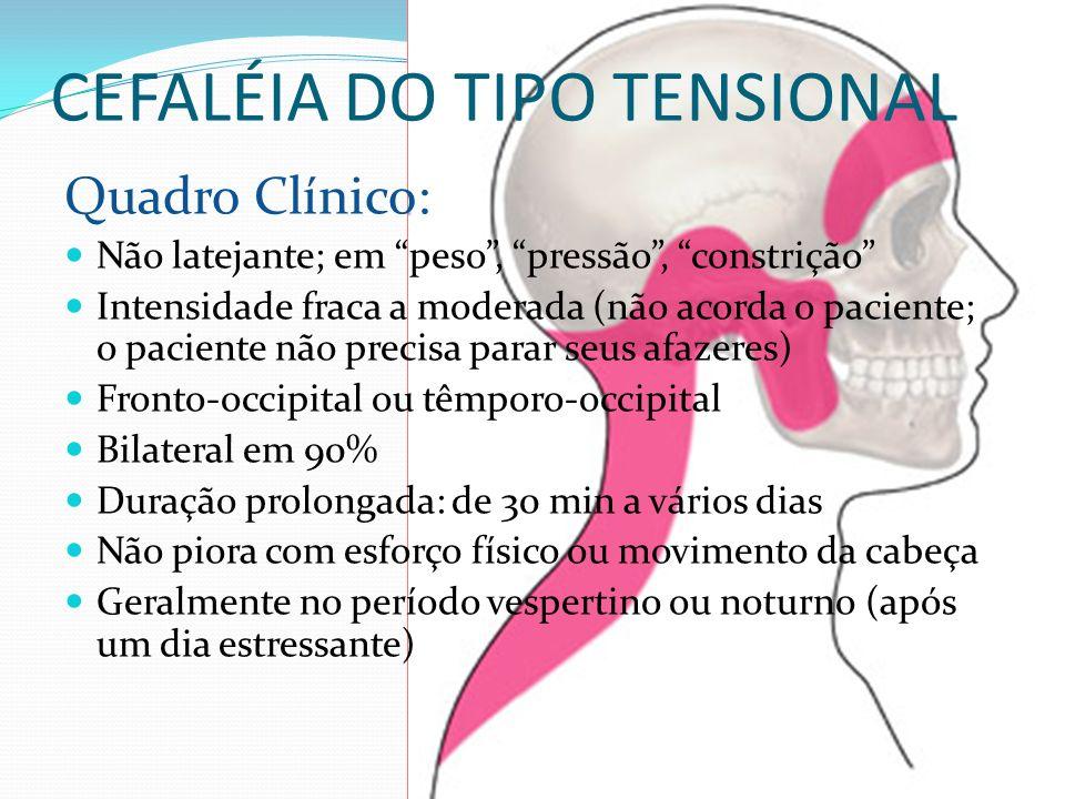 CEFALÉIA DO TIPO TENSIONAL Quadro Clínico: Não latejante; em peso, pressão, constrição Intensidade fraca a moderada (não acorda o paciente; o paciente