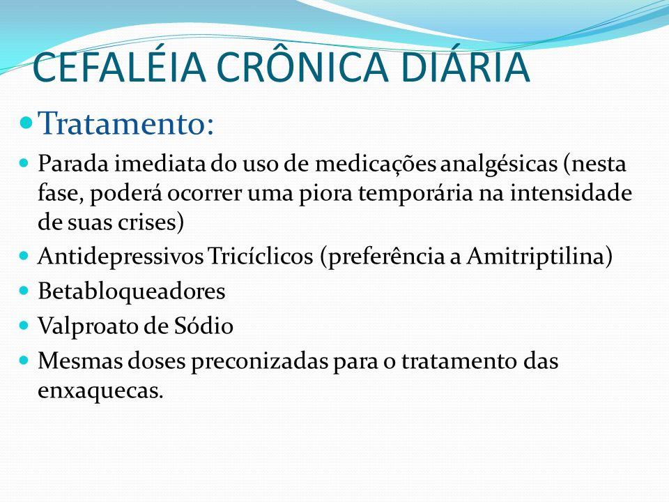 CEFALÉIA CRÔNICA DIÁRIA Tratamento: Parada imediata do uso de medicações analgésicas (nesta fase, poderá ocorrer uma piora temporária na intensidade d