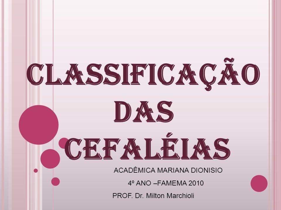 CLASSIFICAÇÃO DAS CEFALÉIAS ACADÊMICA MARIANA DIONISIO 4º ANO –FAMEMA 2010 PROF. Dr. Milton Marchioli
