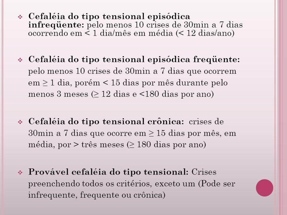 Cefaléia do tipo tensional episódica infreqüente: pelo menos 10 crises de 30min a 7 dias ocorrendo em < 1 dia/mês em média (< 12 dias/ano) Cefaléia do