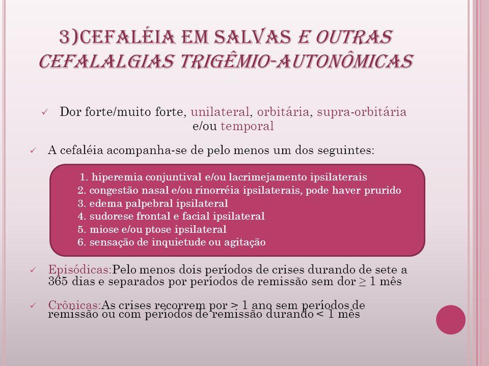 3)CEFALÉIA EM SALVAS E OUTRAS CEFALALGIAS TRIGÊMIO-AUTONÔMICAS Dor forte/muito forte, unilateral, orbitária, supra-orbitária e/ou temporal A cefaléia