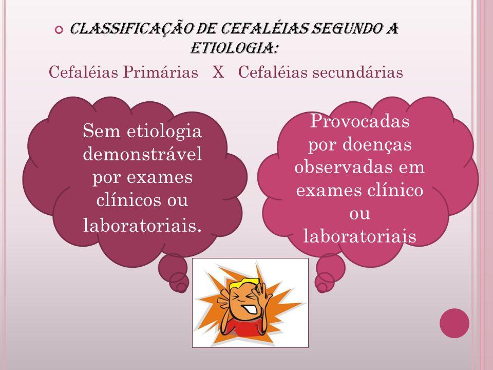 Classificação de cefaléias segundo a etiologia: Cefaléias Primárias X Cefaléias secundárias Sem etiologia demonstrável por exames clínicos ou laborato