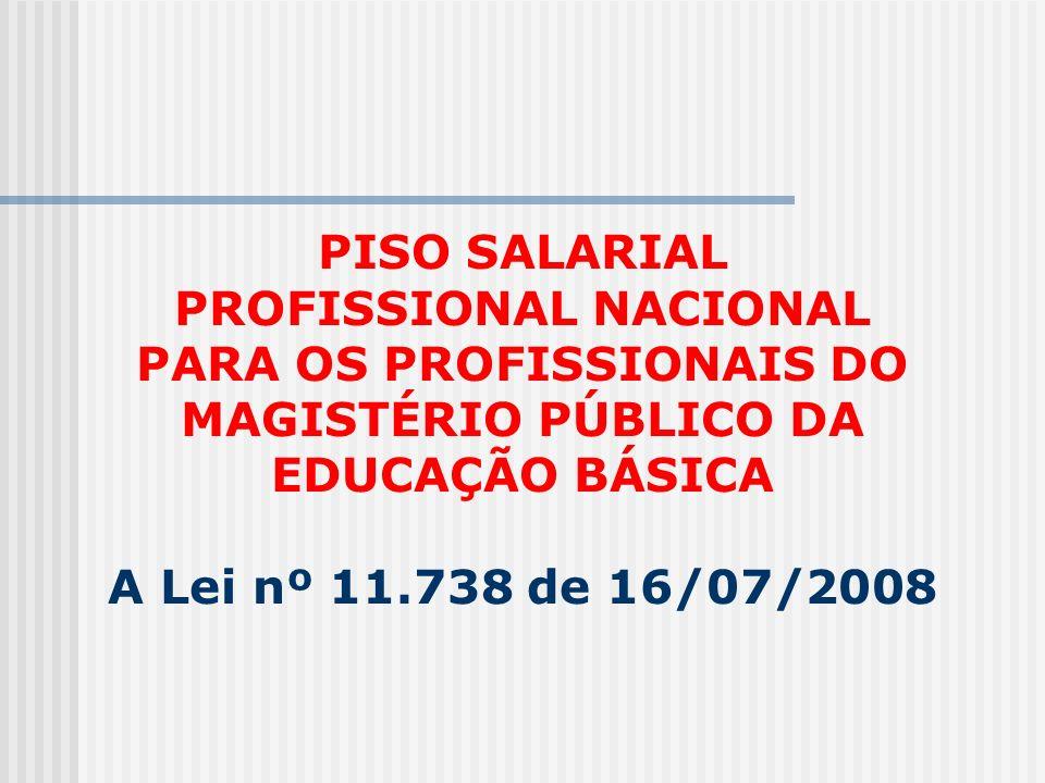 PISO SALARIAL PROFISSIONAL NACIONAL PARA OS PROFISSIONAIS DO MAGISTÉRIO PÚBLICO DA EDUCAÇÃO BÁSICA A Lei nº 11.738 de 16/07/2008