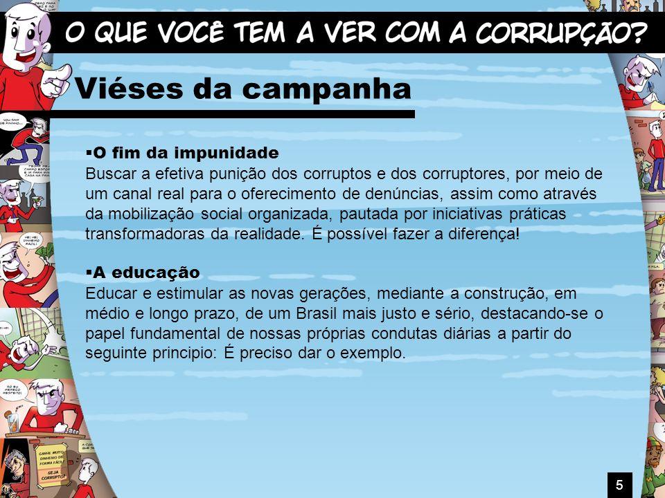 5 Viéses da campanha O fim da impunidade Buscar a efetiva punição dos corruptos e dos corruptores, por meio de um canal real para o oferecimento de de