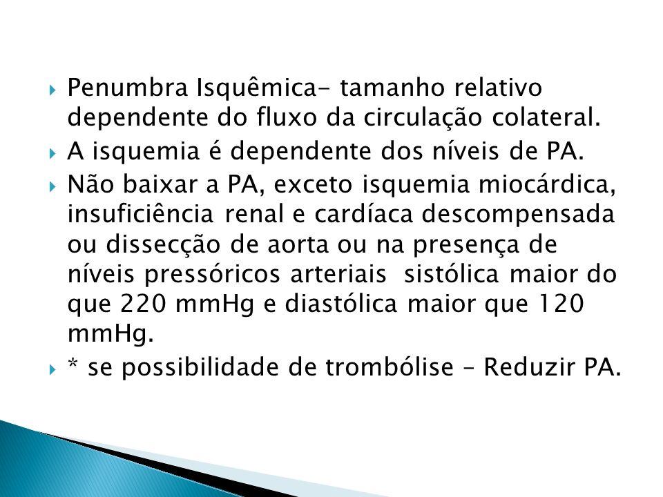 Penumbra Isquêmica- tamanho relativo dependente do fluxo da circulação colateral. A isquemia é dependente dos níveis de PA. Não baixar a PA, exceto is