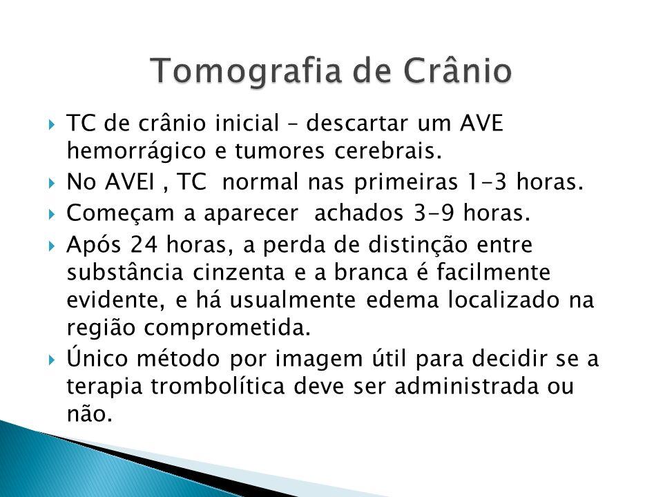 TC de crânio inicial – descartar um AVE hemorrágico e tumores cerebrais. No AVEI, TC normal nas primeiras 1-3 horas. Começam a aparecer achados 3-9 ho