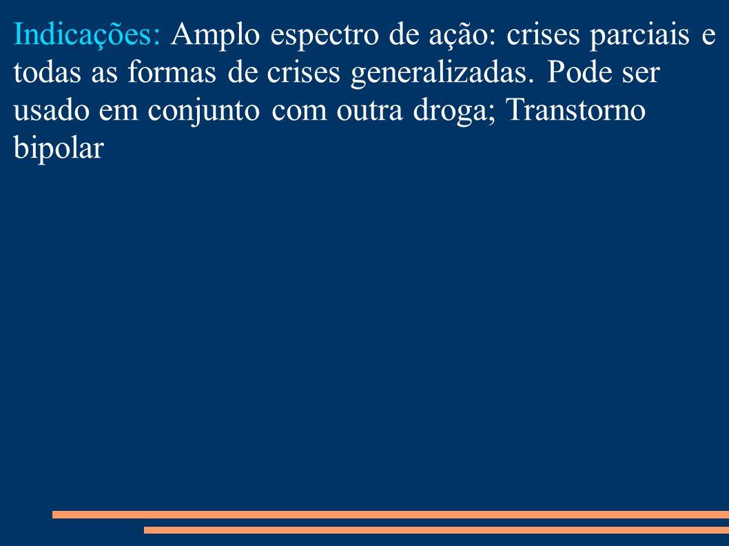 Indicações: Amplo espectro de ação: crises parciais e todas as formas de crises generalizadas. Pode ser usado em conjunto com outra droga; Transtorno