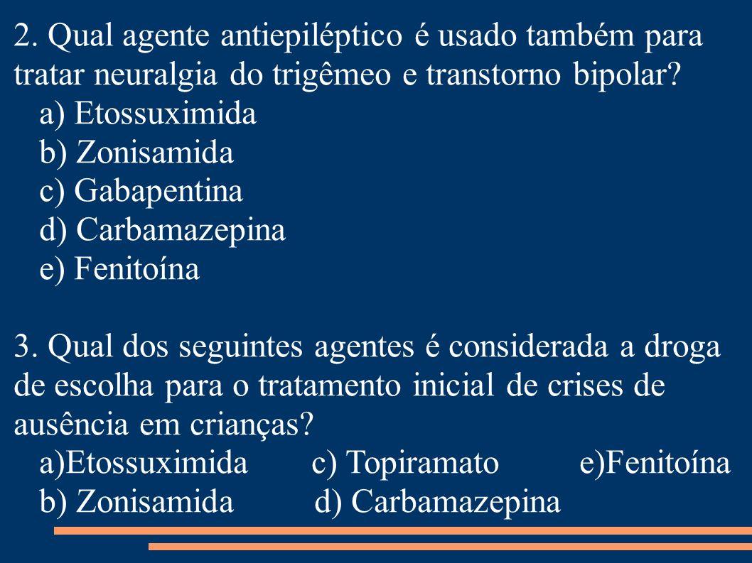 2. Qual agente antiepiléptico é usado também para tratar neuralgia do trigêmeo e transtorno bipolar? a) Etossuximida b) Zonisamida c) Gabapentina d) C