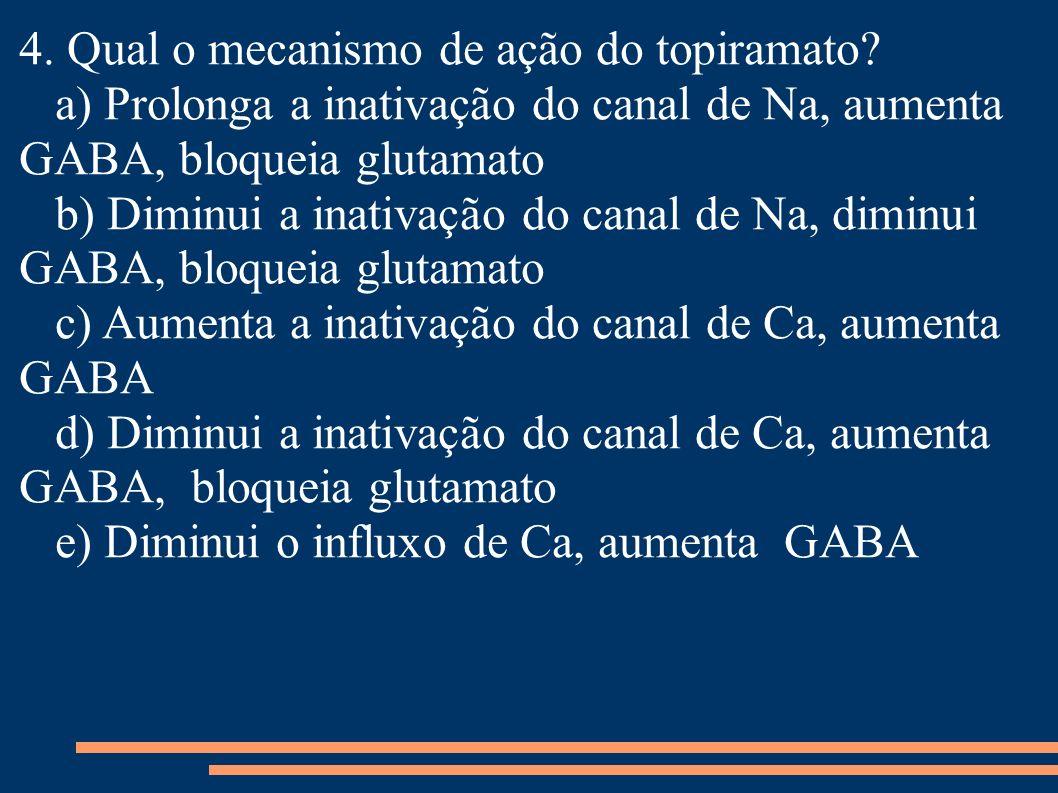 4. Qual o mecanismo de ação do topiramato? a) Prolonga a inativação do canal de Na, aumenta GABA, bloqueia glutamato b) Diminui a inativação do canal