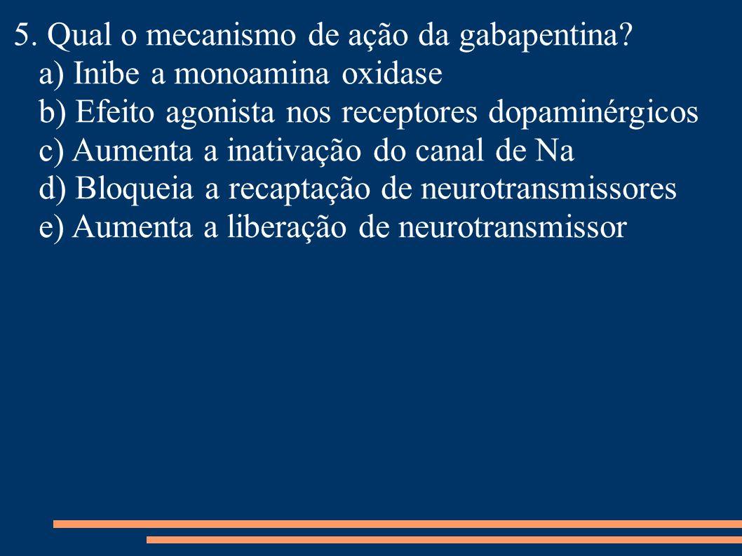 5. Qual o mecanismo de ação da gabapentina? a) Inibe a monoamina oxidase b) Efeito agonista nos receptores dopaminérgicos c) Aumenta a inativação do c