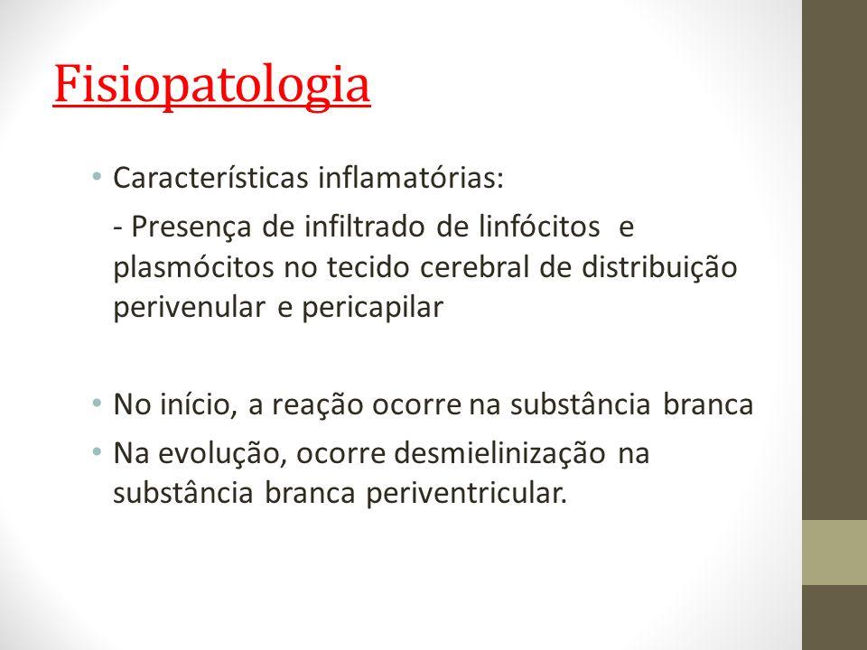 Fisiopatologia Características inflamatórias: - Presença de infiltrado de linfócitos e plasmócitos no tecido cerebral de distribuição perivenular e pe