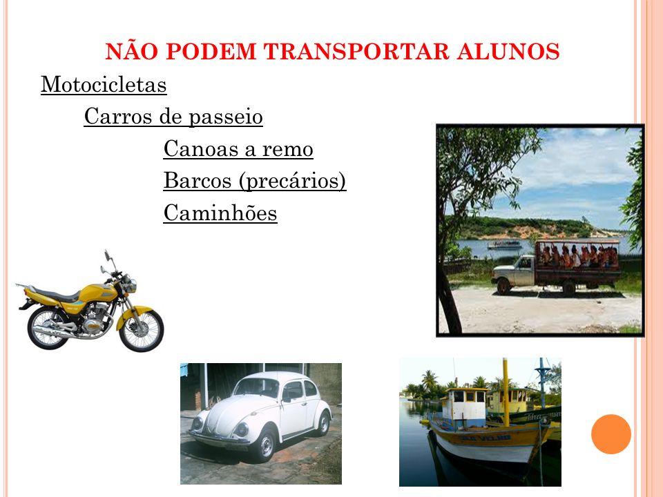 NÃO PODEM TRANSPORTAR ALUNOS Motocicletas Carros de passeio Canoas a remo Barcos (precários) Caminhões