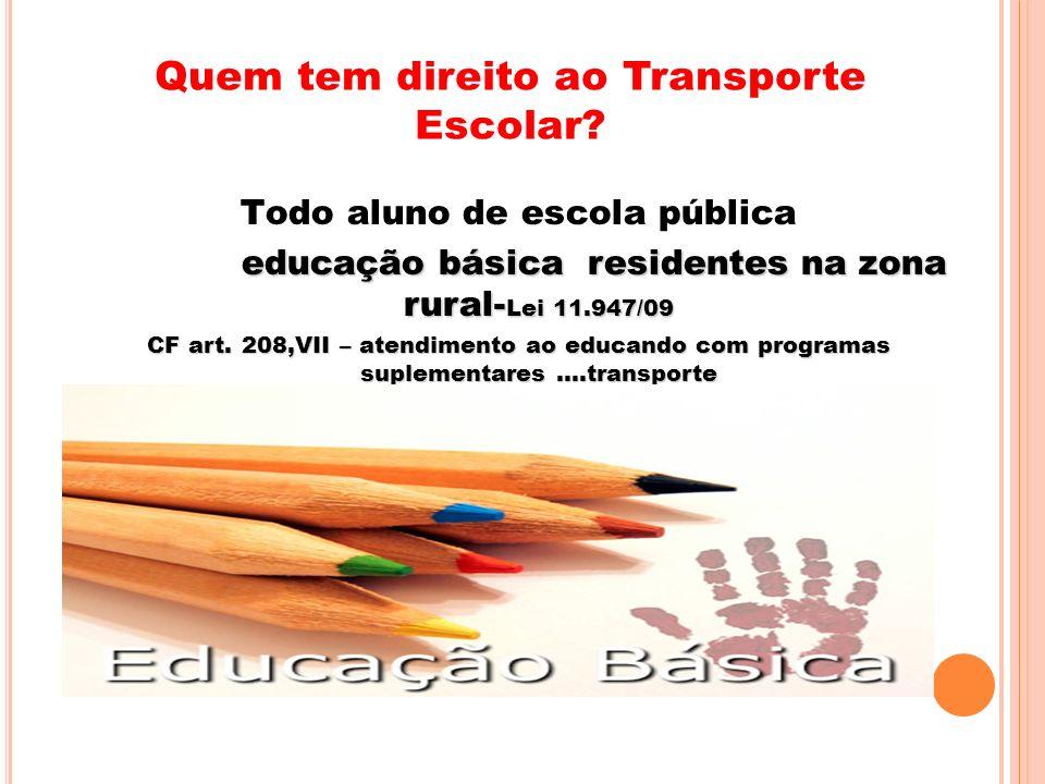 Quem tem direito ao Transporte Escolar? Todo aluno de escola pública educação básica residentes na zona rural- Lei 11.947/09 educação básica residente