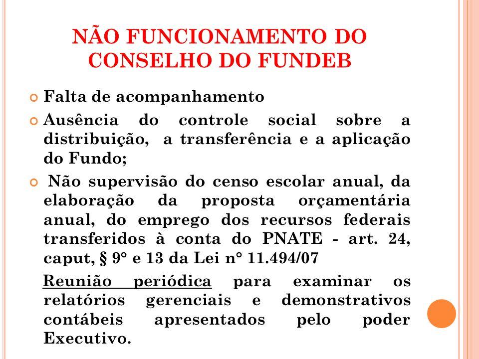 NÃO FUNCIONAMENTO DO CONSELHO DO FUNDEB Falta de acompanhamento Ausência do controle social sobre a distribuição, a transferência e a aplicação do Fun