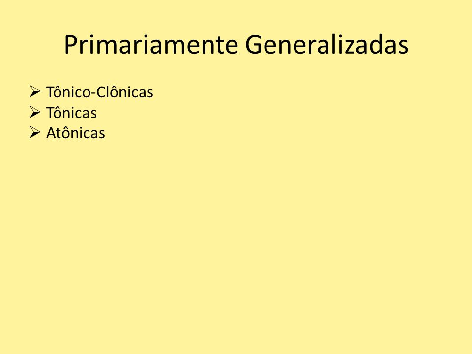 Primariamente Generalizadas Tônico-Clônicas Tônicas Atônicas