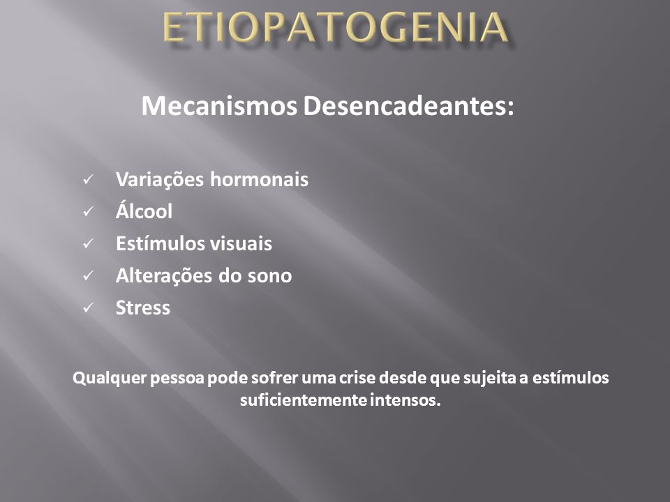 Mecanismos Desencadeantes: Variações hormonais Álcool Estímulos visuais Alterações do sono Stress Qualquer pessoa pode sofrer uma crise desde que suje