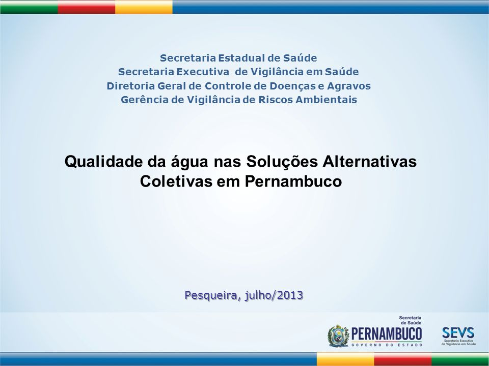 Pesqueira, julho/2013 Qualidade da água nas Soluções Alternativas Coletivas em Pernambuco Secretaria Estadual de Saúde Secretaria Executiva de Vigilân