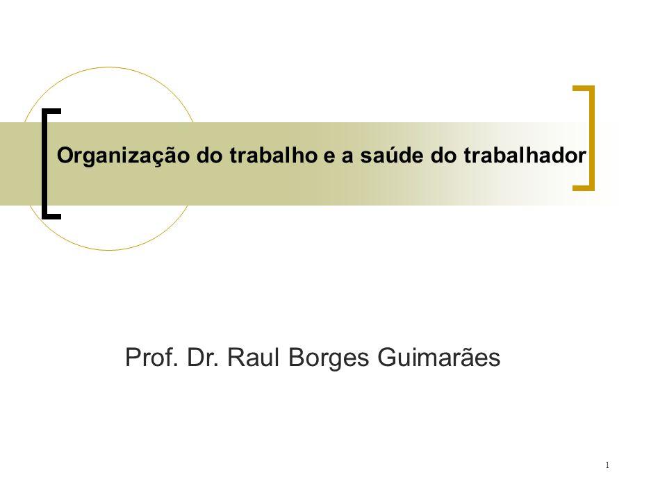 1 Organização do trabalho e a saúde do trabalhador Prof. Dr. Raul Borges Guimarães