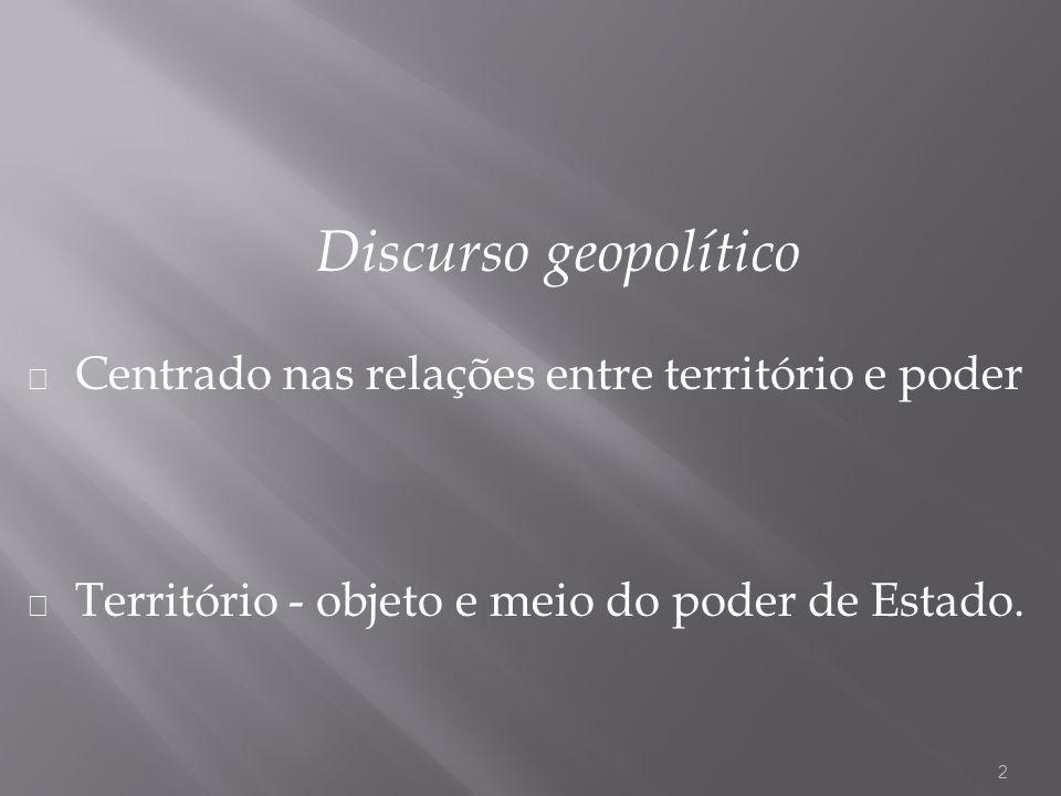 Discurso geopolítico Centrado nas relações entre território e poder Território - objeto e meio do poder de Estado. 2