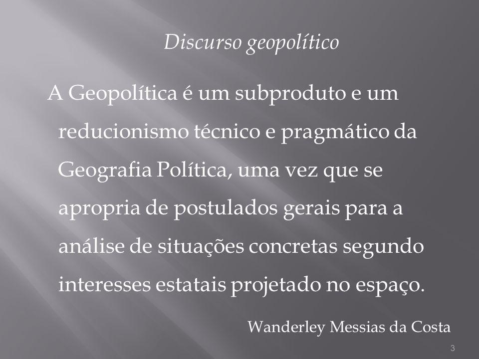 Discurso geopolítico A Geopolítica é um subproduto e um reducionismo técnico e pragmático da Geografia Política, uma vez que se apropria de postulados