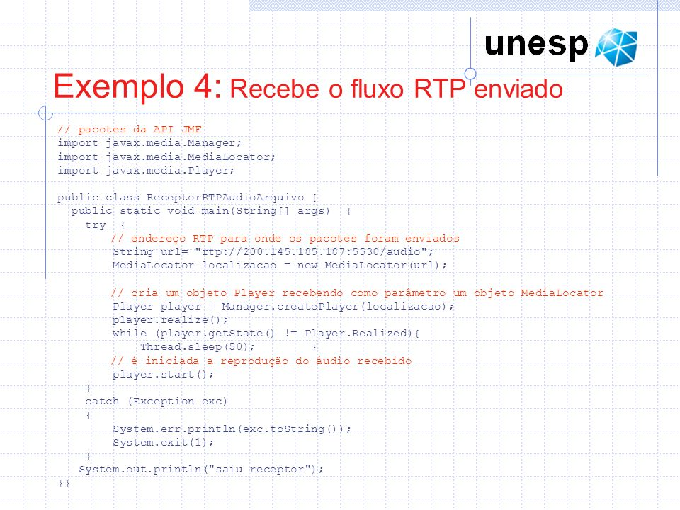 Exemplo 4: Recebe o fluxo RTP enviado // pacotes da API JMF import javax.media.Manager; import javax.media.MediaLocator; import javax.media.Player; pu