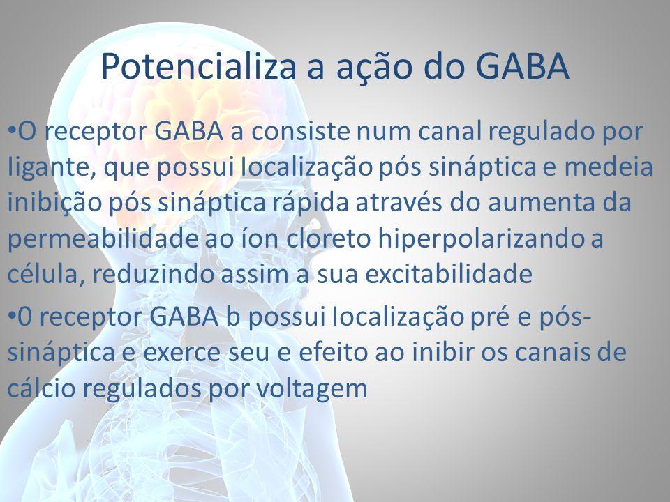Potencializa a ação do GABA O receptor GABA a consiste num canal regulado por Iigante, que possui Iocalização pós sináptica e medeia inibição pós siná