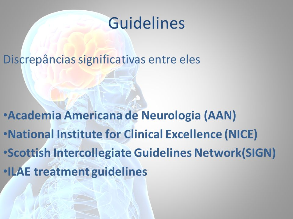 Guidelines Discrepâncias significativas entre eles Academia Americana de Neurologia (AAN) National Institute for Clinical Excellence (NICE) Scottish I