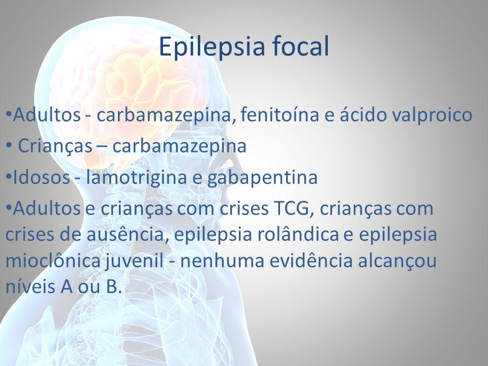 Epilepsia focal Adultos - carbamazepina, fenitoína e ácido valproico Crianças – carbamazepina Idosos - lamotrigina e gabapentina Adultos e crianças co