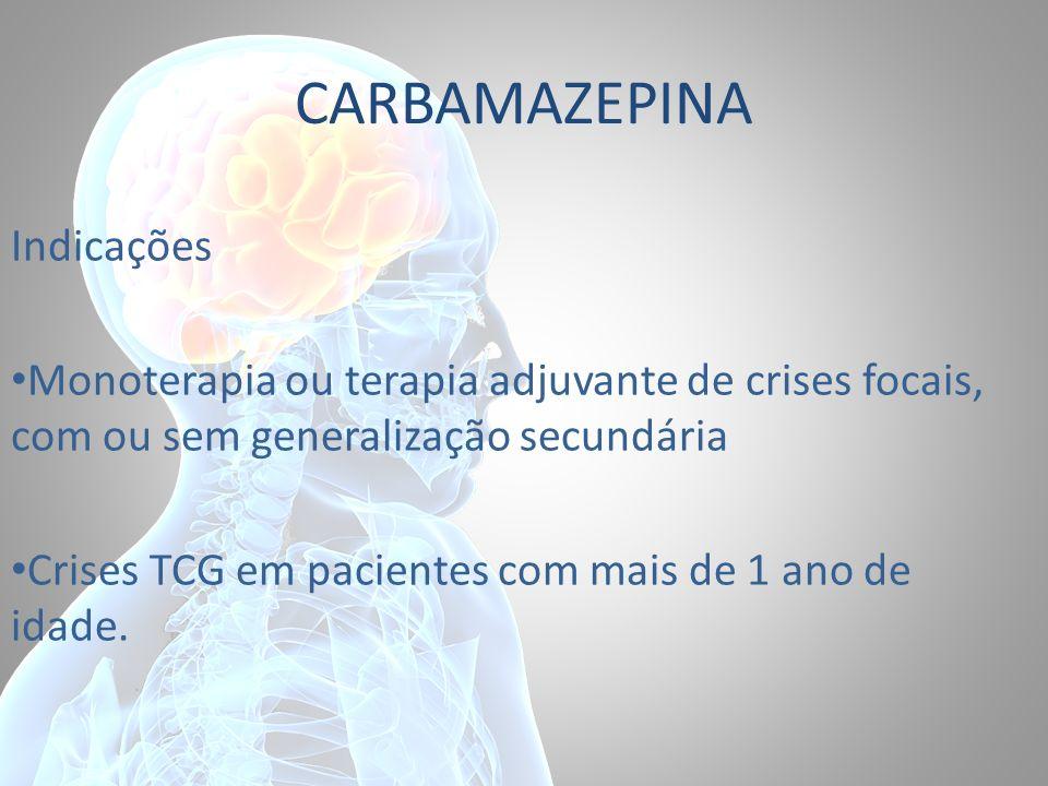 CARBAMAZEPINA Indicações Monoterapia ou terapia adjuvante de crises focais, com ou sem generalização secundária Crises TCG em pacientes com mais de 1
