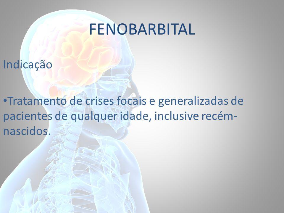 FENOBARBITAL Indicação Tratamento de crises focais e generalizadas de pacientes de qualquer idade, inclusive recém- nascidos.