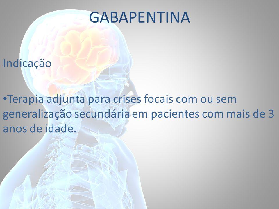 GABAPENTINA Indicação Terapia adjunta para crises focais com ou sem generalização secundária em pacientes com mais de 3 anos de idade.