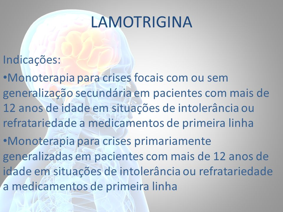 LAMOTRIGINA Indicações: Monoterapia para crises focais com ou sem generalização secundária em pacientes com mais de 12 anos de idade em situações de i