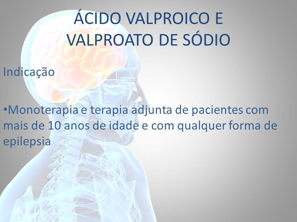 ÁCIDO VALPROICO E VALPROATO DE SÓDIO Indicação Monoterapia e terapia adjunta de pacientes com mais de 10 anos de idade e com qualquer forma de epileps