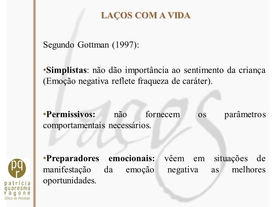 LAÇOS COM A VIDA Segundo Gottman (1997): Simplistas: não dão importância ao sentimento da criança (Emoção negativa reflete fraqueza de caráter). Permi