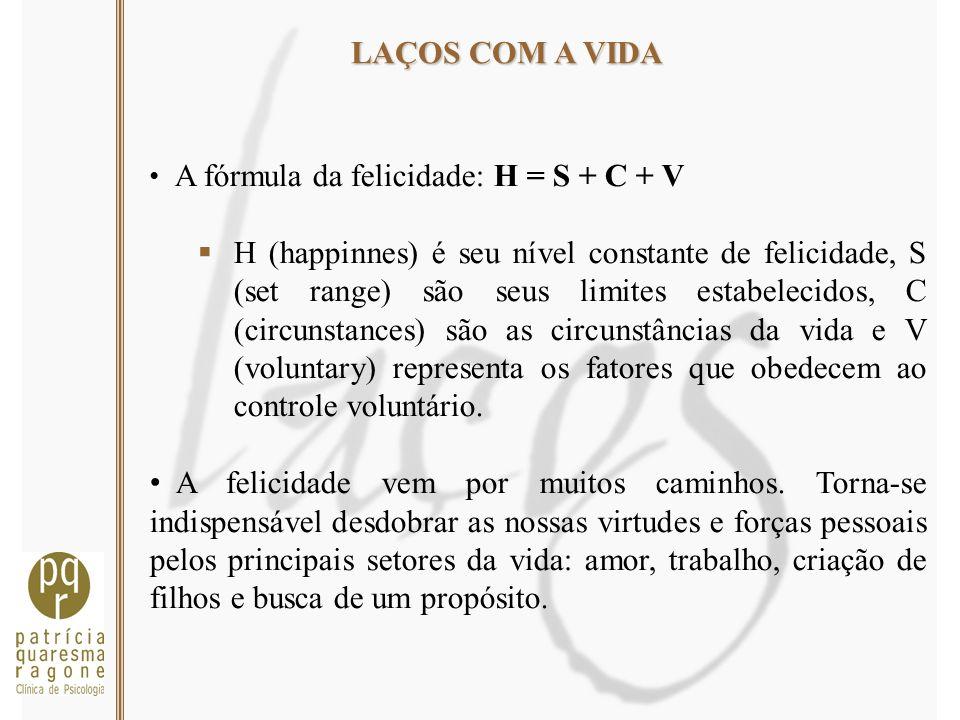 LAÇOS COM A VIDA A fórmula da felicidade: H = S + C + V H (happinnes) é seu nível constante de felicidade, S (set range) são seus limites estabelecido