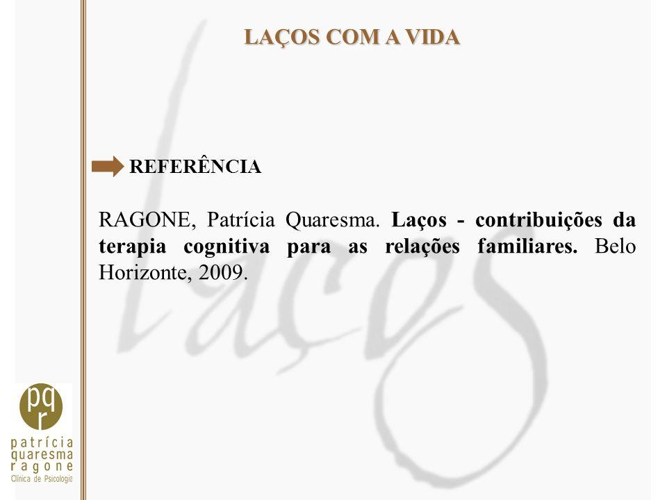 LAÇOS COM A VIDA REFERÊNCIA RAGONE, Patrícia Quaresma. Laços - contribuições da terapia cognitiva para as relações familiares. Belo Horizonte, 2009.
